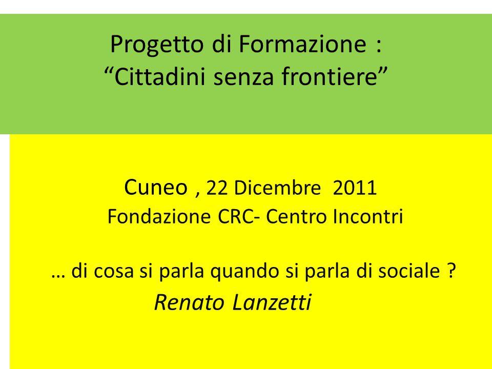 Progetto di Formazione : Cittadini senza frontiere Cuneo, 22 Dicembre 2011 Fondazione CRC- Centro Incontri … di cosa si parla quando si parla di sociale .