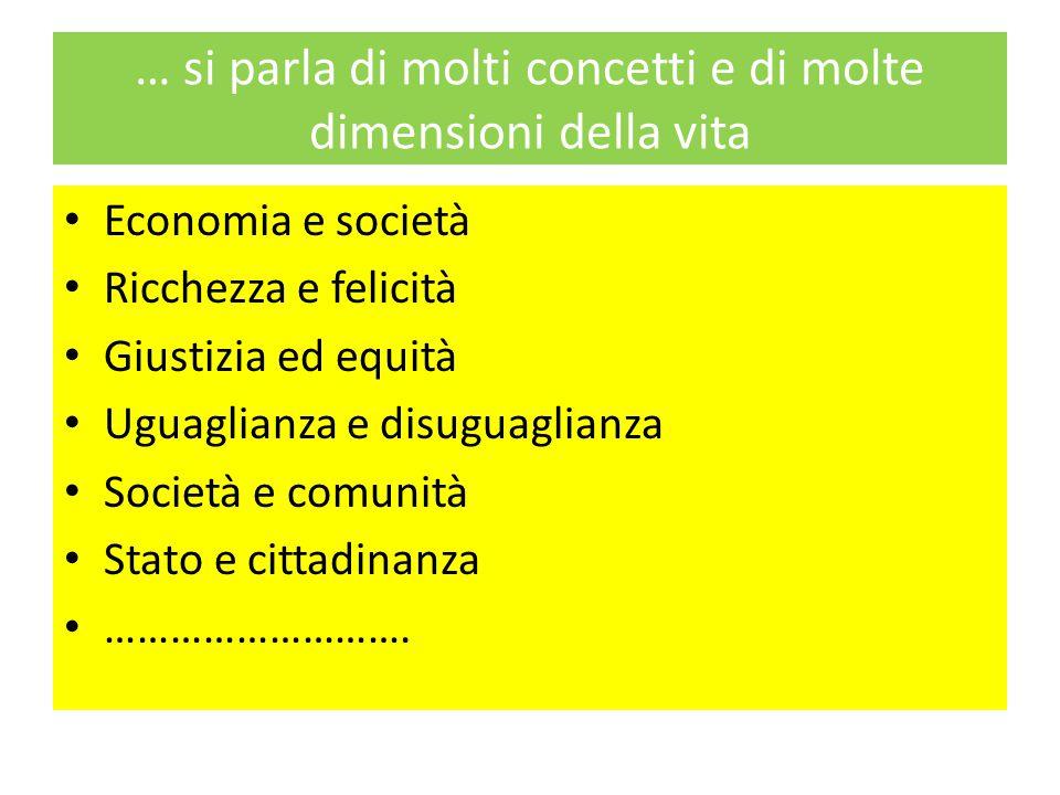 … si parla di molti concetti e di molte dimensioni della vita Economia e società Ricchezza e felicità Giustizia ed equità Uguaglianza e disuguaglianza