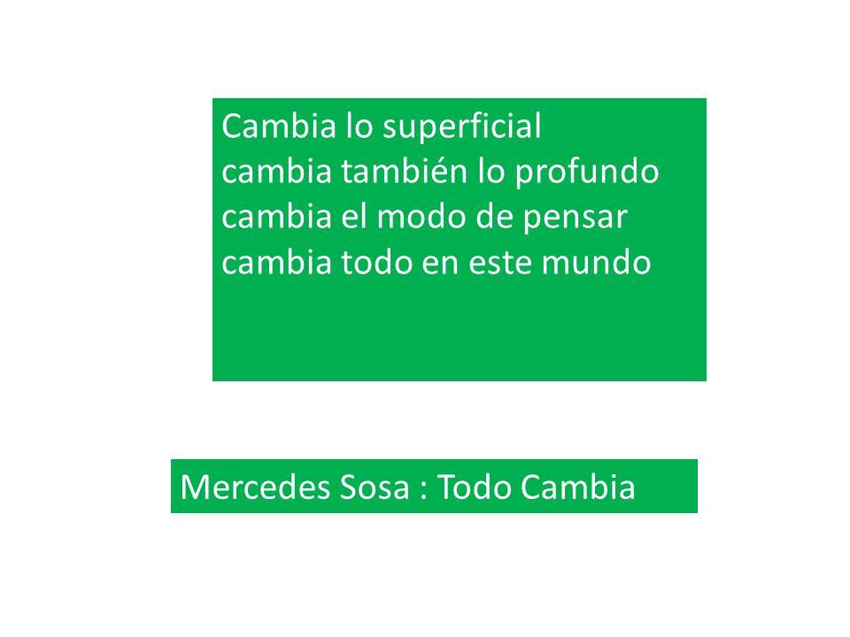 Cambia lo superficial cambia también lo profundo cambia el modo de pensar cambia todo en este mundo Mercedes Sosa : Todo Cambia