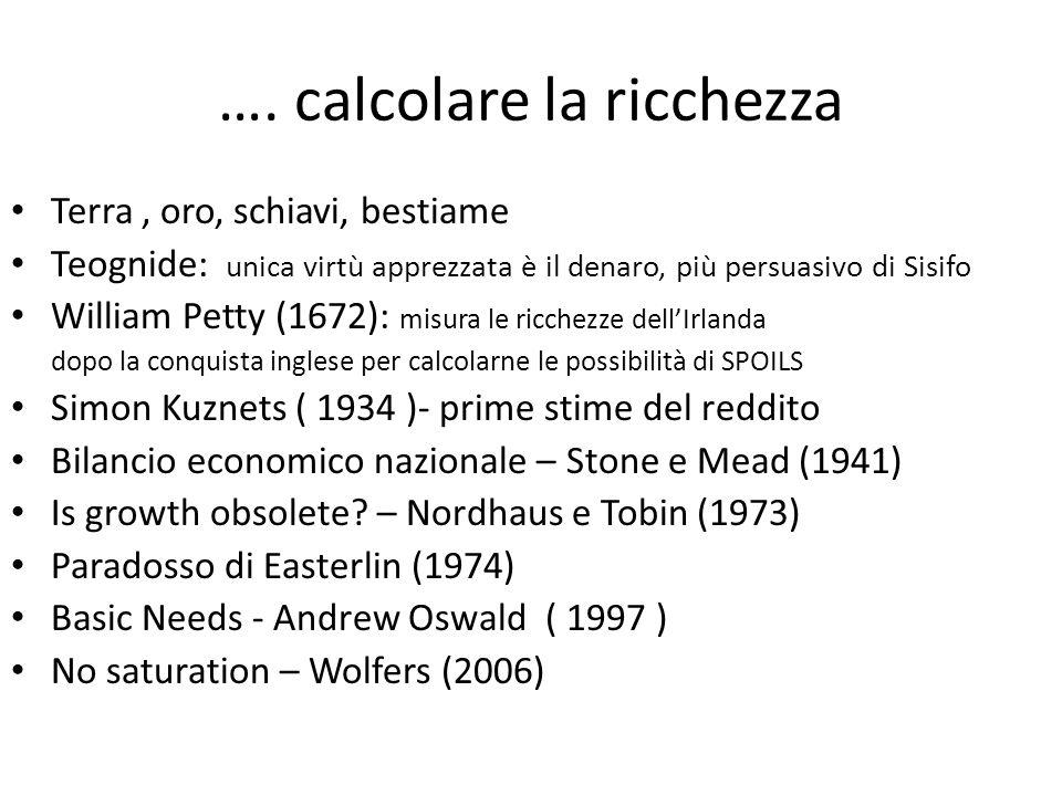 …. calcolare la ricchezza Terra, oro, schiavi, bestiame Teognide: unica virtù apprezzata è il denaro, più persuasivo di Sisifo William Petty (1672): m
