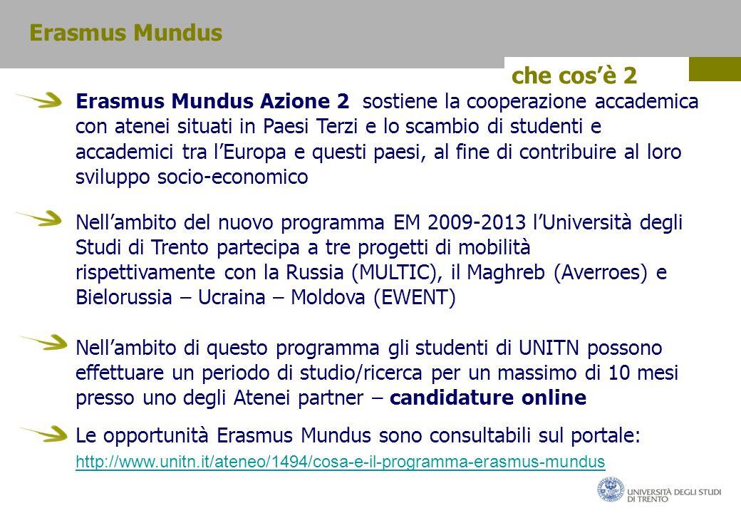 che cos'è 2 Erasmus Mundus Azione 2 sostiene la cooperazione accademica con atenei situati in Paesi Terzi e lo scambio di studenti e accademici tra l'Europa e questi paesi, al fine di contribuire al loro sviluppo socio-economico Nell'ambito del nuovo programma EM 2009-2013 l'Università degli Studi di Trento partecipa a tre progetti di mobilità rispettivamente con la Russia (MULTIC), il Maghreb (Averroes) e Bielorussia – Ucraina – Moldova (EWENT) Nell'ambito di questo programma gli studenti di UNITN possono effettuare un periodo di studio/ricerca per un massimo di 10 mesi presso uno degli Atenei partner – candidature online Erasmus Mundus Le opportunità Erasmus Mundus sono consultabili sul portale: http://www.unitn.it/ateneo/1494/cosa-e-il-programma-erasmus-mundus