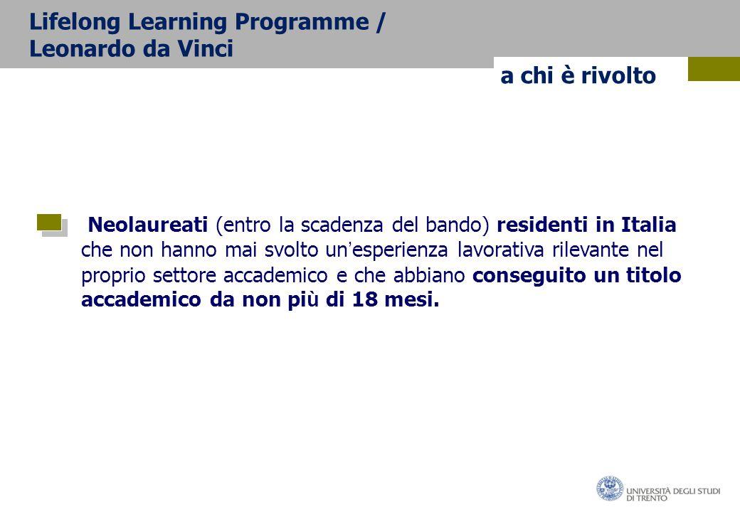 a chi è rivolto Lifelong Learning Programme / Leonardo da Vinci Neolaureati (entro la scadenza del bando) residenti in Italia che non hanno mai svolto un ' esperienza lavorativa rilevante nel proprio settore accademico e che abbiano conseguito un titolo accademico da non pi ù di 18 mesi.