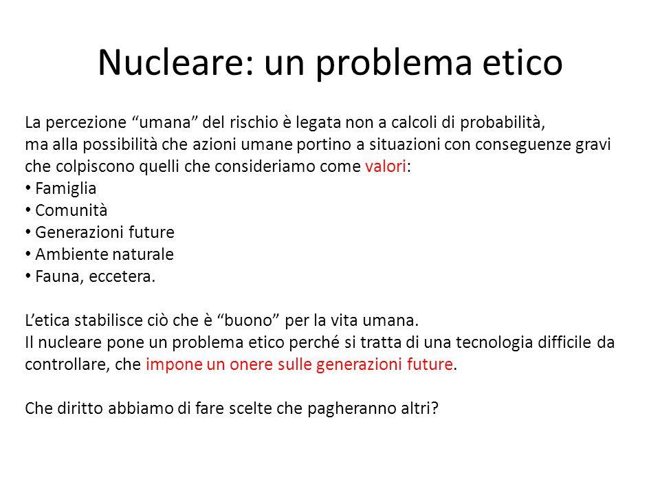 """Nucleare: un problema etico La percezione """"umana"""" del rischio è legata non a calcoli di probabilità, ma alla possibilità che azioni umane portino a si"""