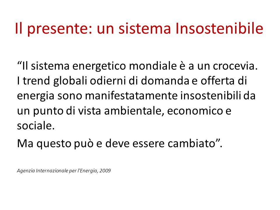"""Il presente: un sistema Insostenibile """"Il sistema energetico mondiale è a un crocevia. I trend globali odierni di domanda e offerta di energia sono ma"""