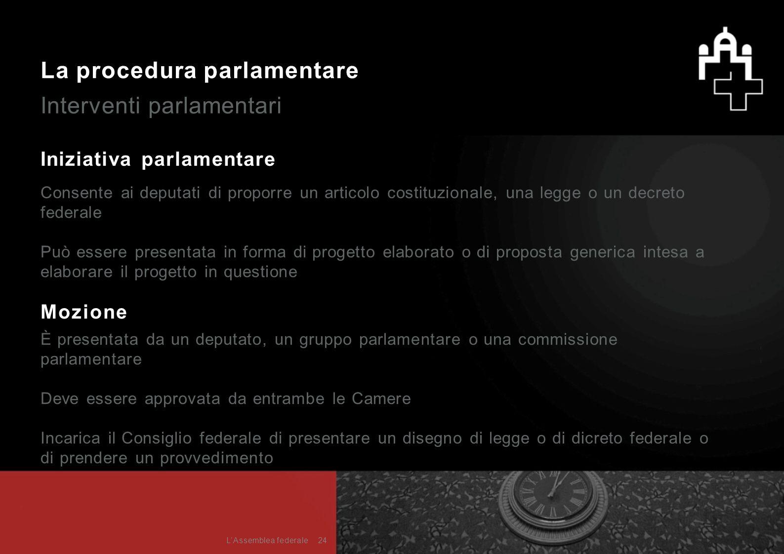 La procedura parlamentare Interventi parlamentari Iniziativa parlamentare Mozione È presentata da un deputato, un gruppo parlamentare o una commission