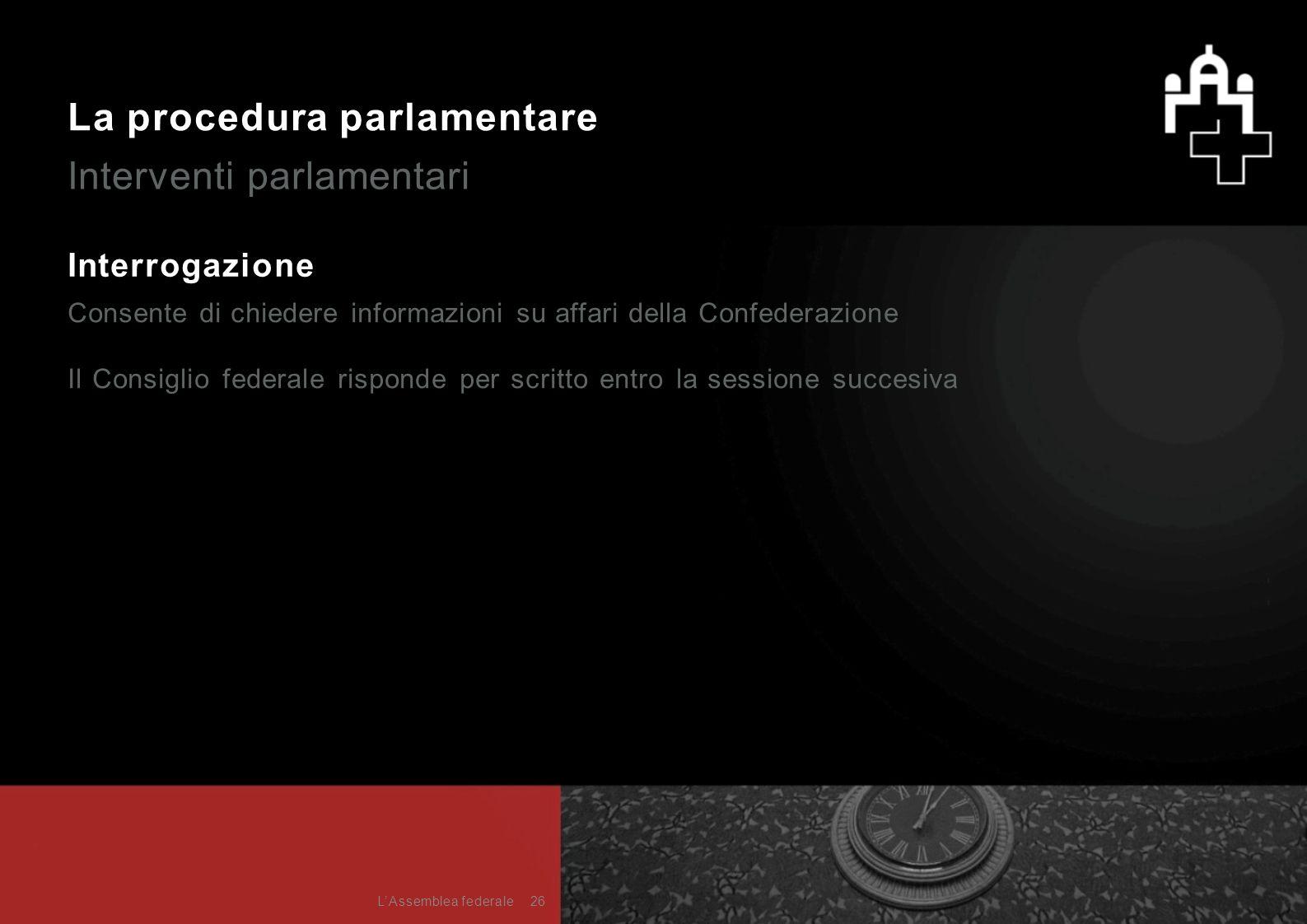 La procedura parlamentare Interventi parlamentari Interrogazione Consente di chiedere informazioni su affari della Confederazione Il Consiglio federal