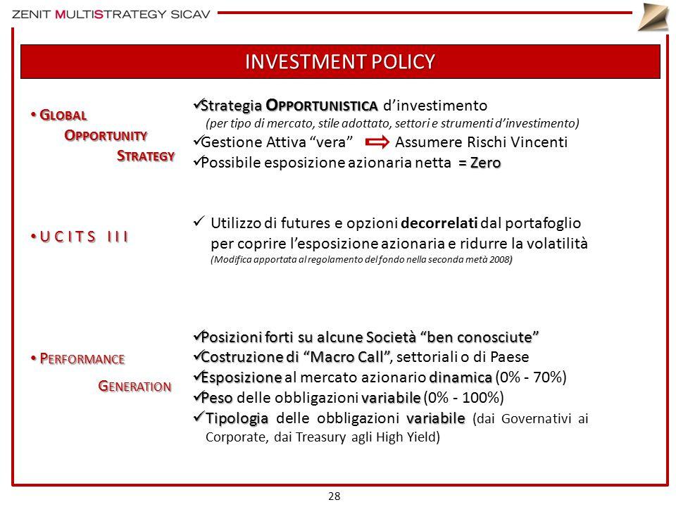 INVESTMENT POLICY G LOBAL G LOBAL O PPORTUNITY S TRATEGY S TRATEGY U C I T S I I I U C I T S I I I P ERFORMANCE P ERFORMANCE G ENERATION Strategia O PPORTUNISTICA Strategia O PPORTUNISTICA d'investimento (per tipo di mercato, stile adottato, settori e strumenti d'investimento) Gestione Attiva vera Assumere Rischi Vincenti = Zero Possibile esposizione azionaria netta = Zero ) Utilizzo di futures e opzioni decorrelati dal portafoglio per coprire l'esposizione azionaria e ridurre la volatilità (Modifica apportata al regolamento del fondo nella seconda metà 2008) Posizioni forti su alcune Società ben conosciute Posizioni forti su alcune Società ben conosciute Costruzione di Macro Call Costruzione di Macro Call , settoriali o di Paese Esposizionedinamica Esposizione al mercato azionario dinamica (0% - 70%) Pesovariabile Peso delle obbligazioni variabile (0% - 100%) Tipologiavariabile Tipologia delle obbligazioni variabile (dai Governativi ai Corporate, dai Treasury agli High Yield) 28