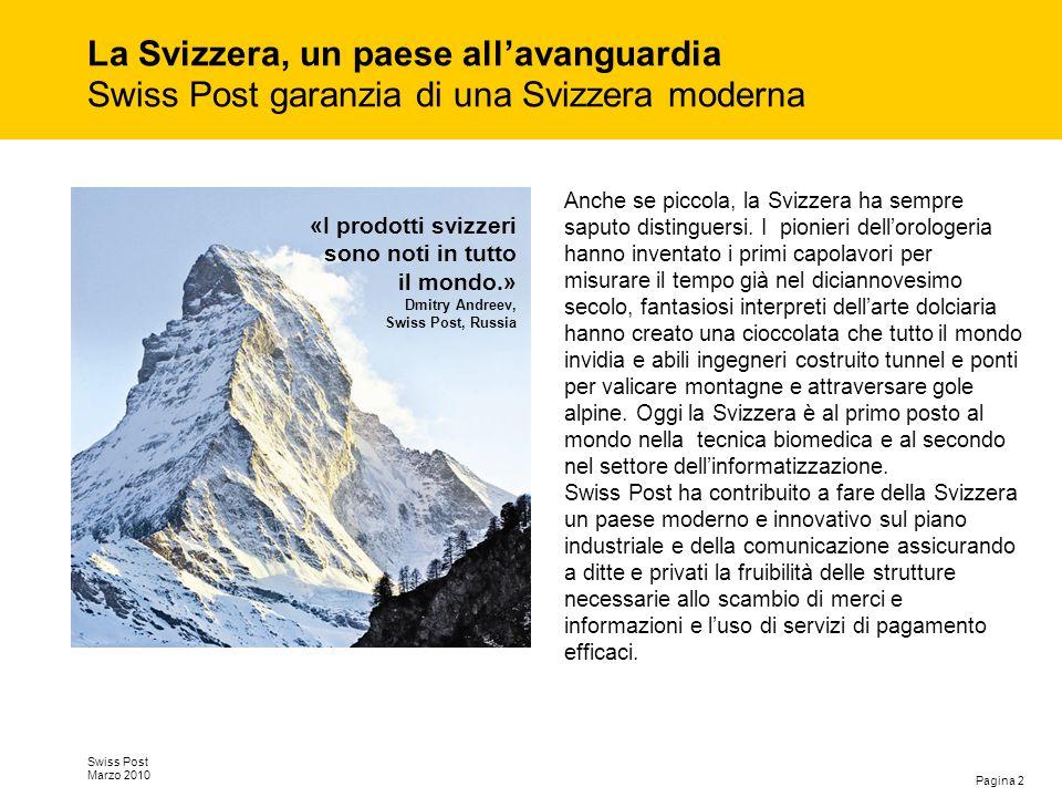 Pagina 3 Swiss Post Marzo 2010 Un'azienda solida Swiss Post è un'azienda solida che è sinora sempre riuscita a onorare gli impegni assunti con il suo proprietario, la Confederazione elvetica: versare gli utili nelle casse dello Stato e incrementare il valore aziendale.