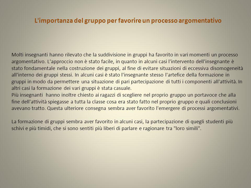 L importanza del gruppo per favorire un processo argomentativo Molti insegnanti hanno rilevato che la suddivisione in gruppi ha favorito in vari momenti un processo argomentativo.