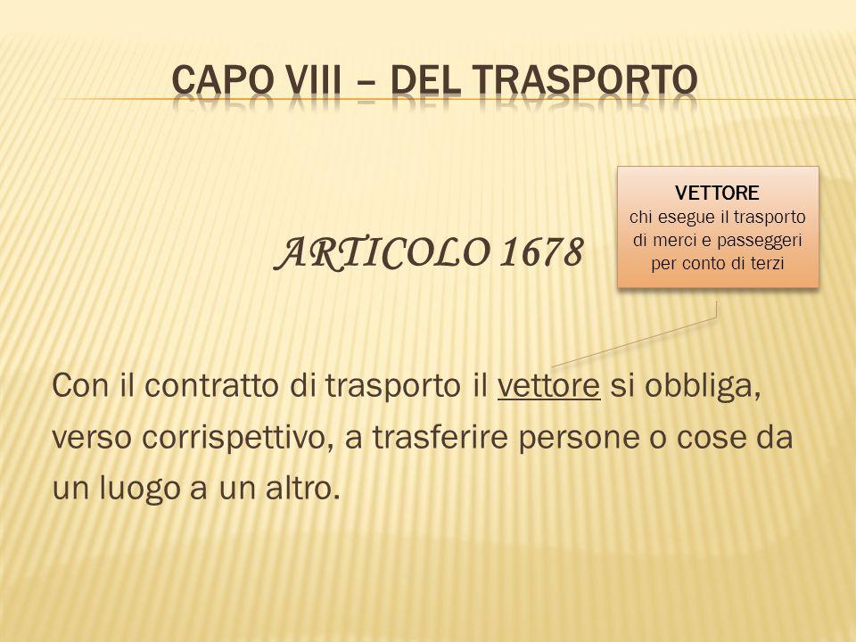 ARTICOLO 1678 Con il contratto di trasporto il vettore si obbliga, verso corrispettivo, a trasferire persone o cose da un luogo a un altro. VETTORE ch