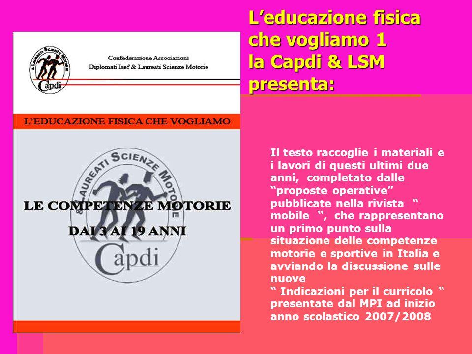 """L'educazione fisica che vogliamo 1 la Capdi & LSM presenta: Il testo raccoglie i materiali e i lavori di questi ultimi due anni, completato dalle """"pro"""