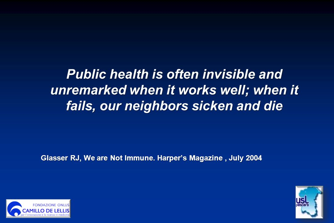 Public health is often invisible and unremarked when it works well; when it fails, our neighbors sicken and die Glasser RJ, We are Not Immune. Harper'