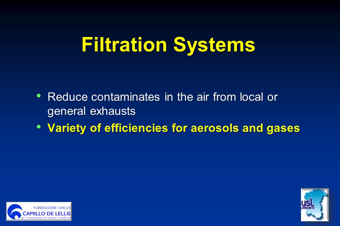 Filtration Systems Reduce contaminates in the air from local or general exhausts Reduce contaminates in the air from local or general exhausts Variety of efficiencies for aerosols and gases Variety of efficiencies for aerosols and gases