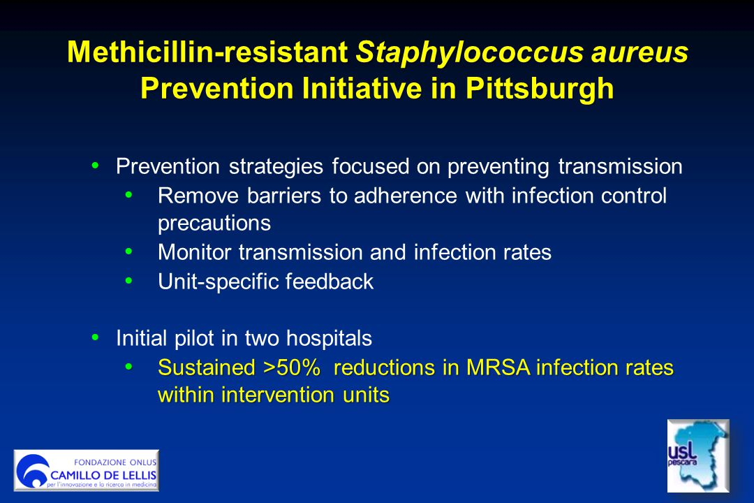 Methicillin-resistant Staphylococcus aureus Prevention Initiative in Pittsburgh Prevention strategies focused on preventing transmission Remove barriers to adherence with infection control precautions Monitor transmission and infection rates Unit-specific feedback Initial pilot in two hospitals Sustained >50% reductions in MRSA infection rates within intervention units Sustained >50% reductions in MRSA infection rates within intervention units