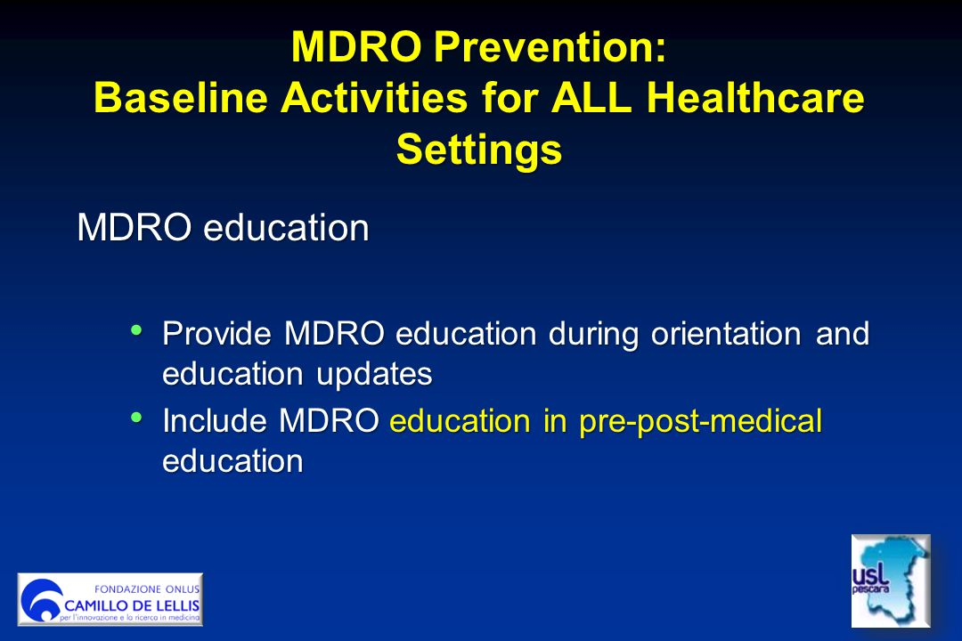 MDRO Prevention: Baseline Activities for ALL Healthcare Settings MDRO education Provide MDRO education during orientation and education updates Provide MDRO education during orientation and education updates Include MDRO education in pre-post-medical education Include MDRO education in pre-post-medical education