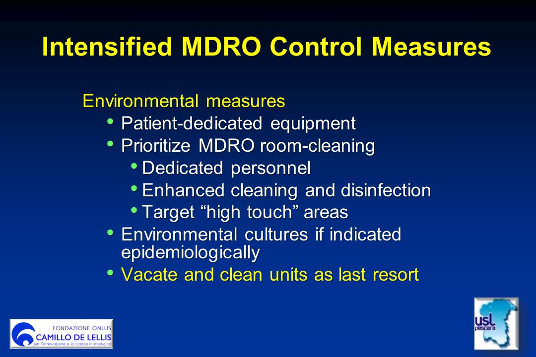 Intensified MDRO Control Measures Environmental measures Patient-dedicated equipment Patient-dedicated equipment Prioritize MDRO room-cleaning Prioritize MDRO room-cleaning Dedicated personnel Dedicated personnel Enhanced cleaning and disinfection Enhanced cleaning and disinfection Target high touch areas Target high touch areas Environmental cultures if indicated epidemiologically Environmental cultures if indicated epidemiologically Vacate and clean units as last resort Vacate and clean units as last resort