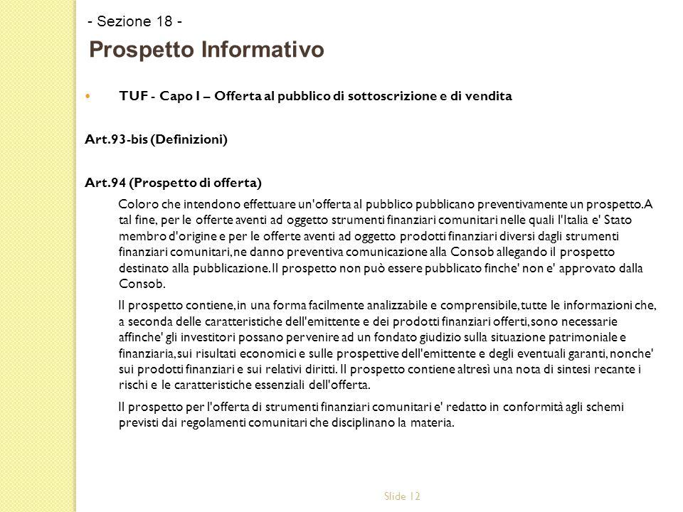 Slide 12 TUF - Capo I – Offerta al pubblico di sottoscrizione e di vendita Art.93-bis (Definizioni) Art.94 (Prospetto di offerta) Coloro che intendono effettuare un offerta al pubblico pubblicano preventivamente un prospetto.