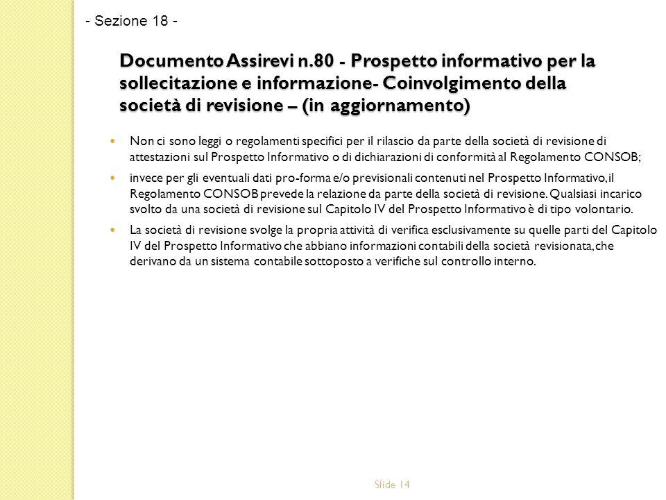 Slide 14 Documento Assirevi n.80 - Prospetto informativo per la sollecitazione e informazione- Coinvolgimento della società di revisione – (in aggiornamento) Non ci sono leggi o regolamenti specifici per il rilascio da parte della società di revisione di attestazioni sul Prospetto Informativo o di dichiarazioni di conformità al Regolamento CONSOB; invece per gli eventuali dati pro-forma e/o previsionali contenuti nel Prospetto Informativo, il Regolamento CONSOB prevede la relazione da parte della società di revisione.