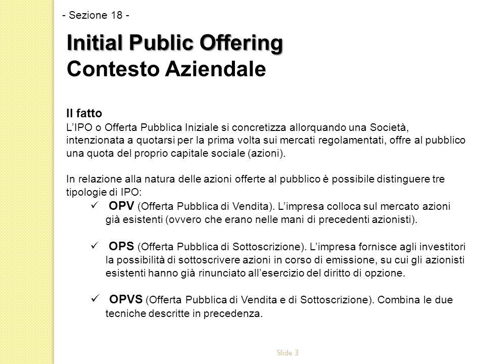Slide 3 Il fatto L'IPO o Offerta Pubblica Iniziale si concretizza allorquando una Società, intenzionata a quotarsi per la prima volta sui mercati regolamentati, offre al pubblico una quota del proprio capitale sociale (azioni).