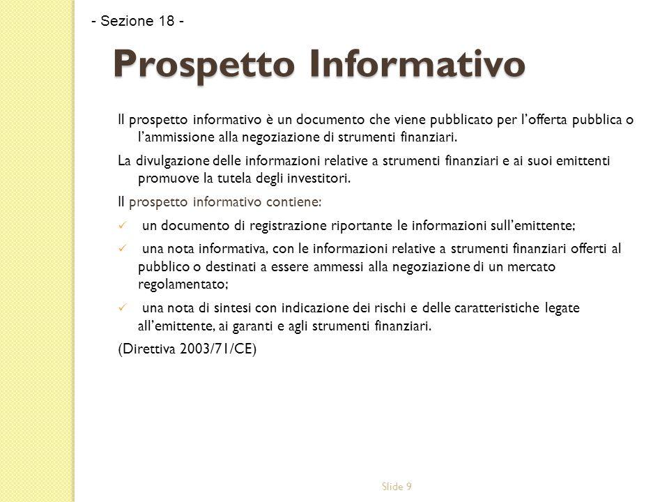 Slide 9 Prospetto Informativo Il prospetto informativo è un documento che viene pubblicato per l'offerta pubblica o l'ammissione alla negoziazione di strumenti finanziari.