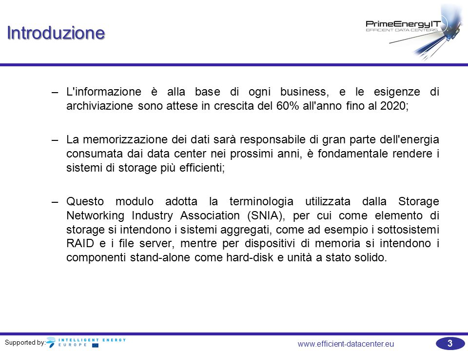 Supported by: 3 www.efficient-datacenter.eu Introduzione –L informazione è alla base di ogni business, e le esigenze di archiviazione sono attese in crescita del 60% all anno fino al 2020; –La memorizzazione dei dati sarà responsabile di gran parte dell energia consumata dai data center nei prossimi anni, è fondamentale rendere i sistemi di storage più efficienti; –Questo modulo adotta la terminologia utilizzata dalla Storage Networking Industry Association (SNIA), per cui come elemento di storage si intendono i sistemi aggregati, come ad esempio i sottosistemi RAID e i file server, mentre per dispositivi di memoria si intendono i componenti stand-alone come hard-disk e unità a stato solido.