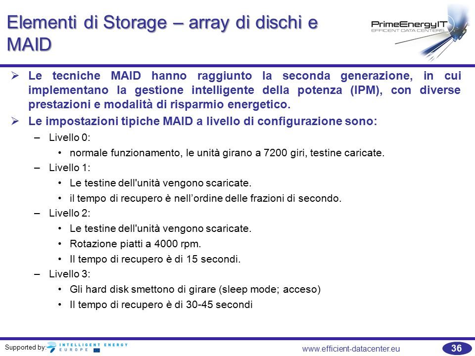 Supported by: 36 www.efficient-datacenter.eu Elementi di Storage – array di dischi e MAID   Le tecniche MAID hanno raggiunto la seconda generazione, in cui implementano la gestione intelligente della potenza (IPM), con diverse prestazioni e modalità di risparmio energetico.