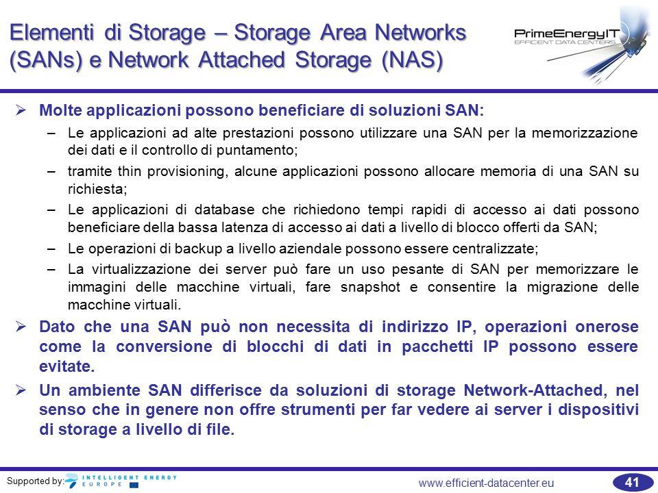 Supported by: 41 www.efficient-datacenter.eu Elementi di Storage – Storage Area Networks (SANs) e Network Attached Storage (NAS)   Molte applicazioni possono beneficiare di soluzioni SAN: –Le applicazioni ad alte prestazioni possono utilizzare una SAN per la memorizzazione dei dati e il controllo di puntamento; –tramite thin provisioning, alcune applicazioni possono allocare memoria di una SAN su richiesta; –Le applicazioni di database che richiedono tempi rapidi di accesso ai dati possono beneficiare della bassa latenza di accesso ai dati a livello di blocco offerti da SAN; –Le operazioni di backup a livello aziendale possono essere centralizzate; –La virtualizzazione dei server può fare un uso pesante di SAN per memorizzare le immagini delle macchine virtuali, fare snapshot e consentire la migrazione delle macchine virtuali.