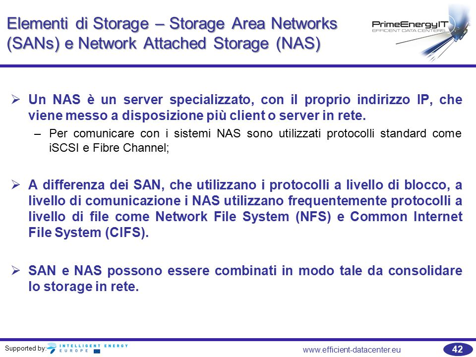Supported by: 42 www.efficient-datacenter.eu Elementi di Storage – Storage Area Networks (SANs) e Network Attached Storage (NAS)   Un NAS è un server specializzato, con il proprio indirizzo IP, che viene messo a disposizione più client o server in rete.