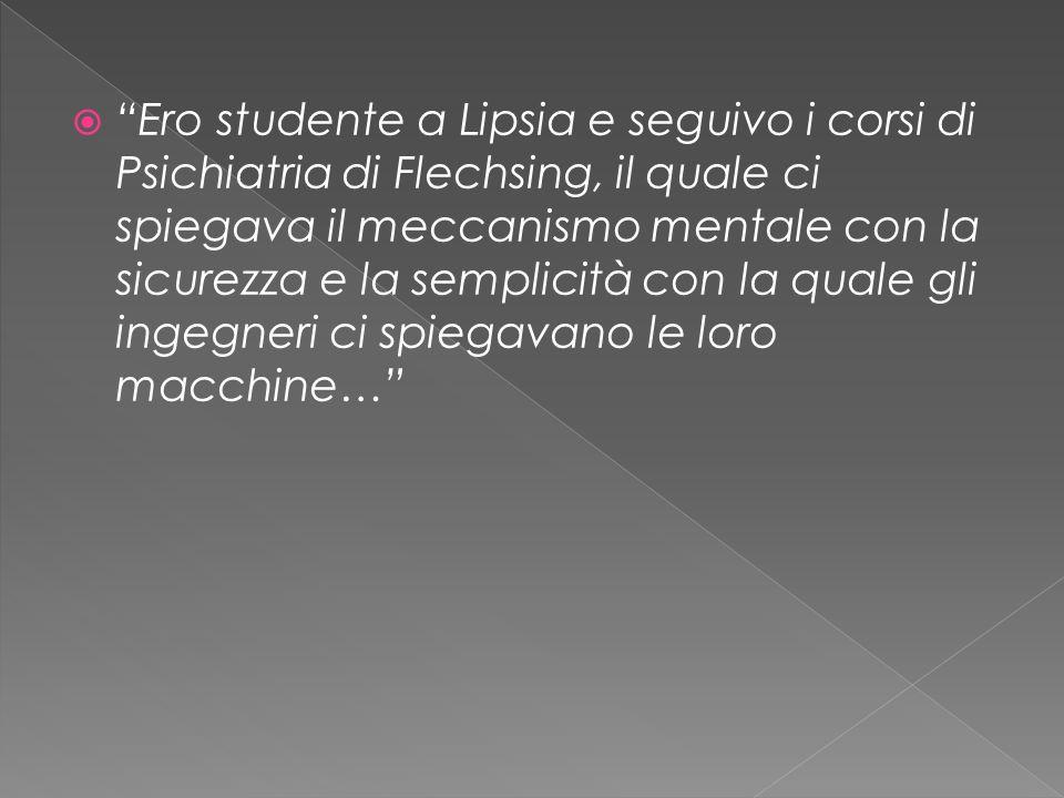  Ero studente a Lipsia e seguivo i corsi di Psichiatria di Flechsing, il quale ci spiegava il meccanismo mentale con la sicurezza e la semplicità con la quale gli ingegneri ci spiegavano le loro macchine…