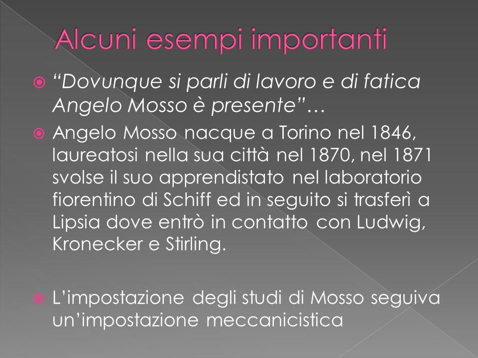  Dovunque si parli di lavoro e di fatica Angelo Mosso è presente …  Angelo Mosso nacque a Torino nel 1846, laureatosi nella sua città nel 1870, nel 1871 svolse il suo apprendistato nel laboratorio fiorentino di Schiff ed in seguito si trasferì a Lipsia dove entrò in contatto con Ludwig, Kronecker e Stirling.