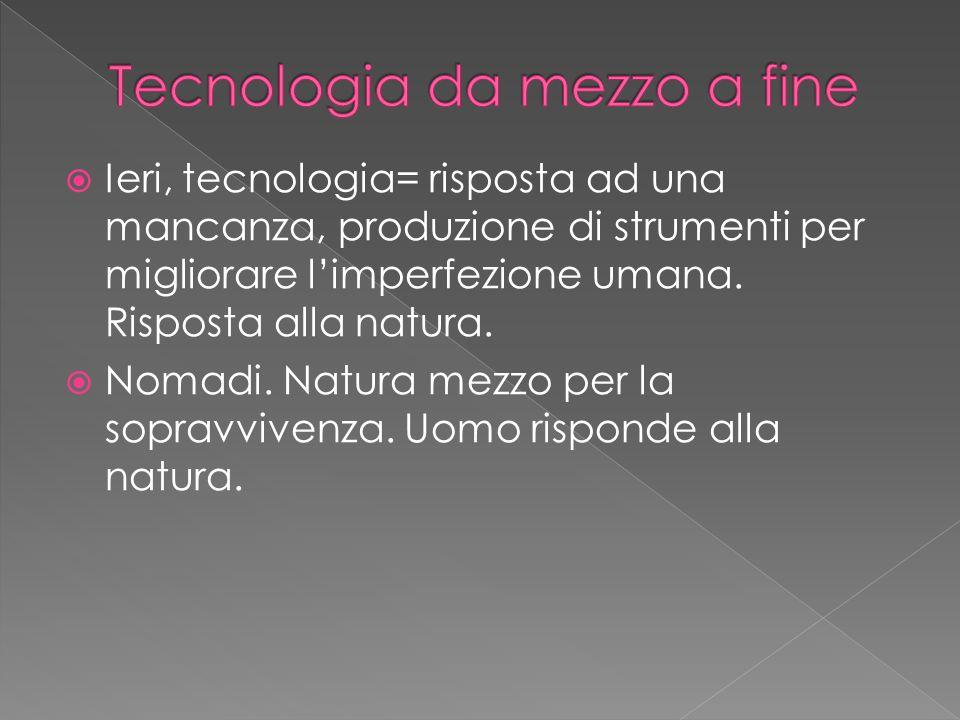  Ieri, tecnologia= risposta ad una mancanza, produzione di strumenti per migliorare l'imperfezione umana.
