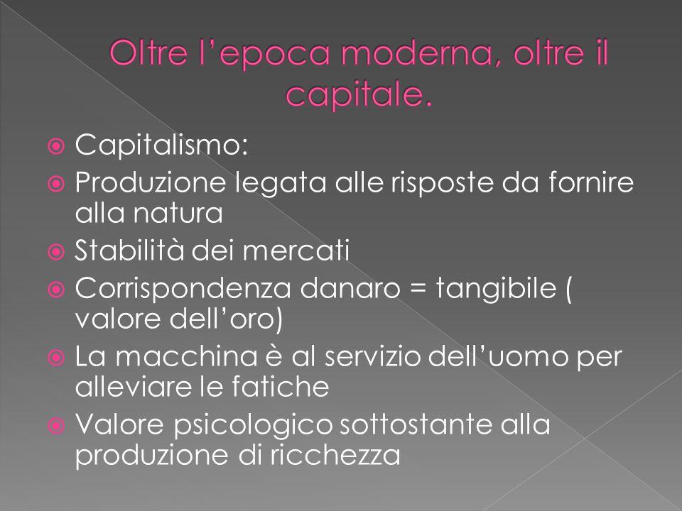  Capitalismo:  Produzione legata alle risposte da fornire alla natura  Stabilità dei mercati  Corrispondenza danaro = tangibile ( valore dell'oro)  La macchina è al servizio dell'uomo per alleviare le fatiche  Valore psicologico sottostante alla produzione di ricchezza