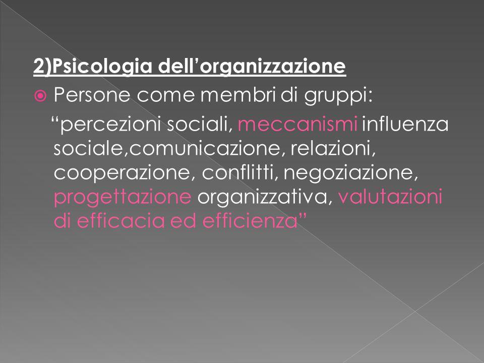 2)Psicologia dell'organizzazione  Persone come membri di gruppi: percezioni sociali, meccanismi influenza sociale,comunicazione, relazioni, cooperazione, conflitti, negoziazione, progettazione organizzativa, valutazioni di efficacia ed efficienza