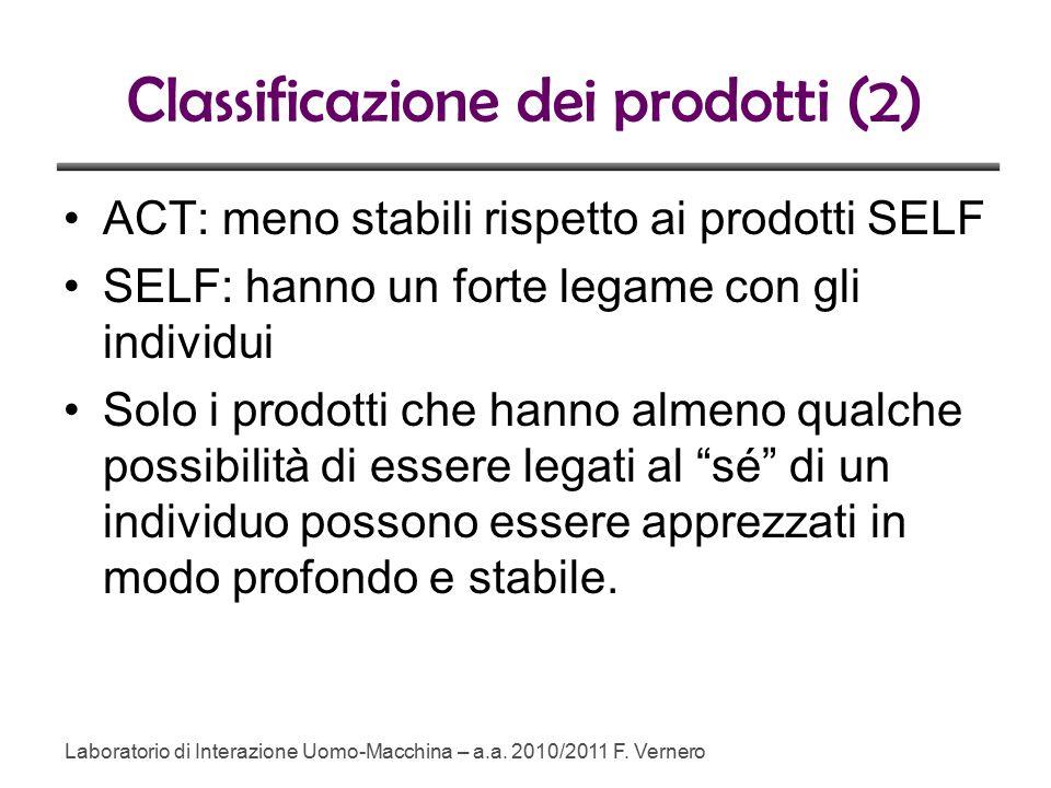 Classificazione dei prodotti (2) ACT: meno stabili rispetto ai prodotti SELF SELF: hanno un forte legame con gli individui Solo i prodotti che hanno almeno qualche possibilità di essere legati al sé di un individuo possono essere apprezzati in modo profondo e stabile.