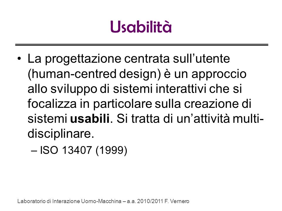 Usabilità La progettazione centrata sull'utente (human-centred design) è un approccio allo sviluppo di sistemi interattivi che si focalizza in particolare sulla creazione di sistemi usabili.