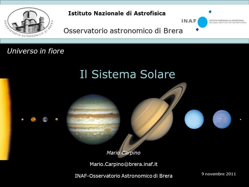 Istituto Nazionale di Astrofisica Osservatorio astronomico di Brera Universo in fiore 9 novembre 2011 Il Sistema Solare Mario Carpino Mario.Carpino@brera.inaf.it INAF-Osservatorio Astronomico di Brera