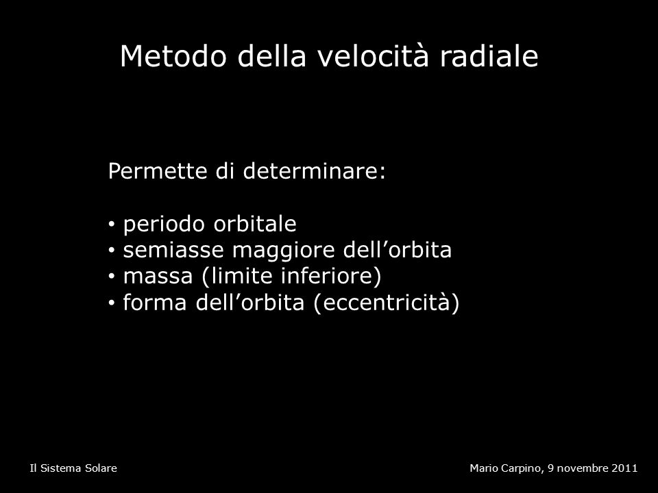 Metodo della velocità radiale Mario Carpino, 9 novembre 2011Il Sistema Solare Permette di determinare: periodo orbitale semiasse maggiore dell'orbita massa (limite inferiore) forma dell'orbita (eccentricità)