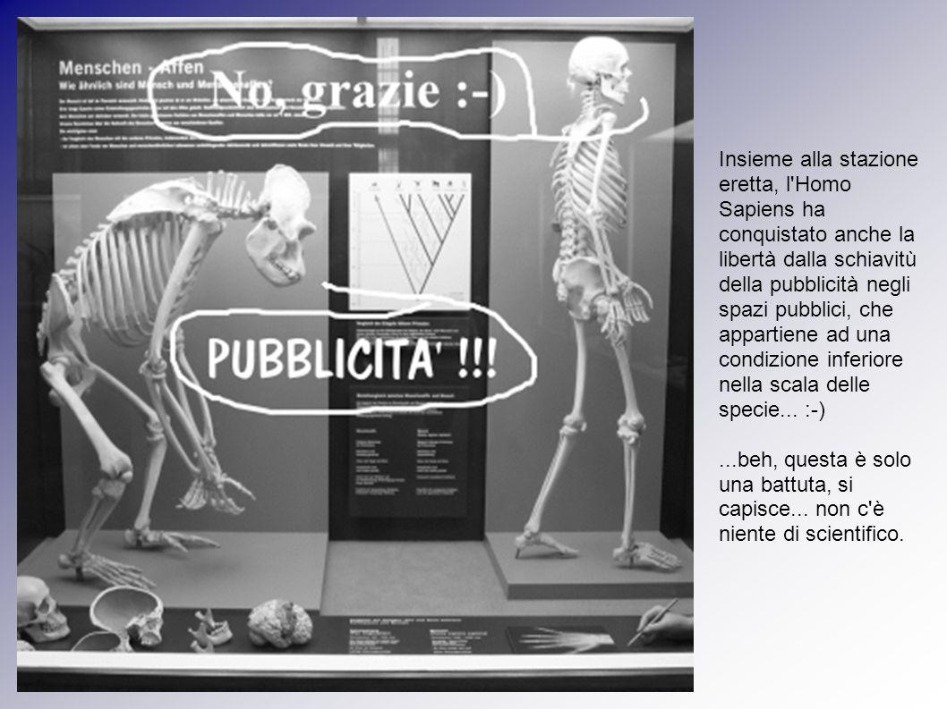 Insieme alla stazione eretta, l Homo Sapiens ha conquistato anche la libertà dalla schiavitù della pubblicità negli spazi pubblici, che appartiene ad una condizione inferiore nella scala delle specie...