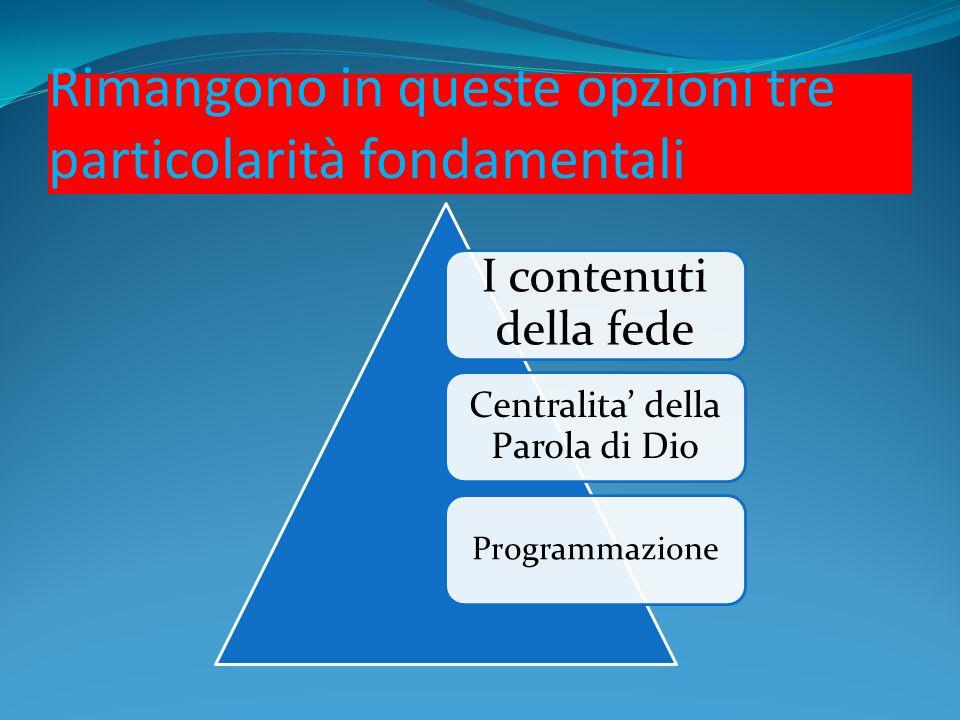 Rimangono in queste opzioni tre particolarità fondamentali I contenuti della fede Centralita' della Parola di Dio Programmazione