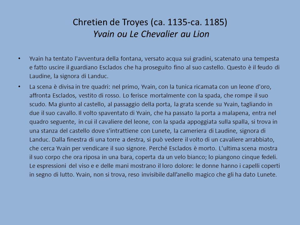 Chretien de Troyes (ca. 1135-ca. 1185) Yvain ou Le Chevalier au Lion Yvain ha tentato l'avventura della fontana, versato acqua sui gradini, scatenato