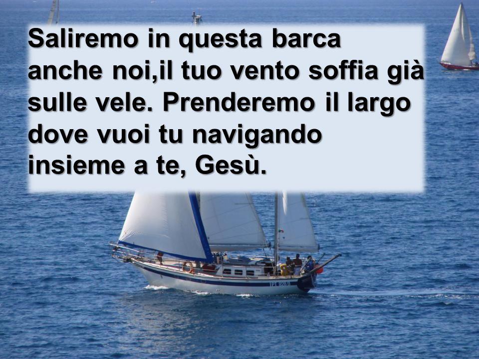 Saliremo in questa barca anche noi,il tuo vento soffia già sulle vele. Prenderemo il largo dove vuoi tu navigando insieme a te, Gesù.