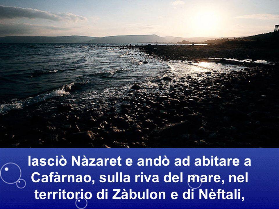 lasciò Nàzaret e andò ad abitare a Cafàrnao, sulla riva del mare, nel territorio di Zàbulon e di Nèftali,