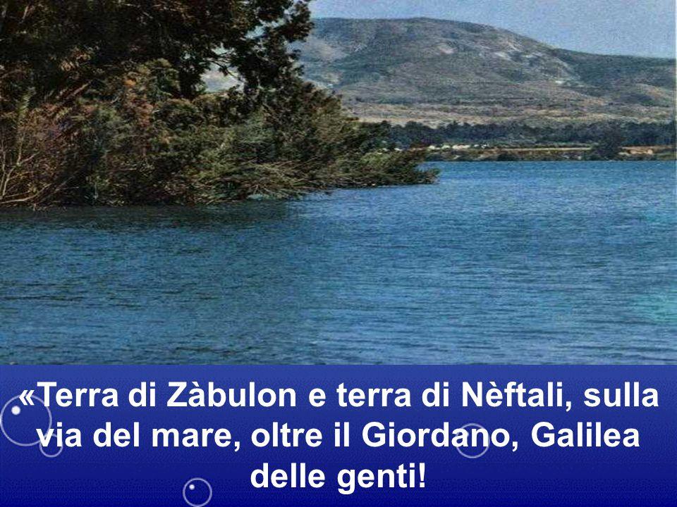 «Terra di Zàbulon e terra di Nèftali, sulla via del mare, oltre il Giordano, Galilea delle genti!