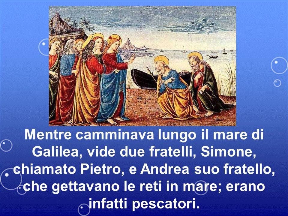 Mentre camminava lungo il mare di Galilea, vide due fratelli, Simone, chiamato Pietro, e Andrea suo fratello, che gettavano le reti in mare; erano inf