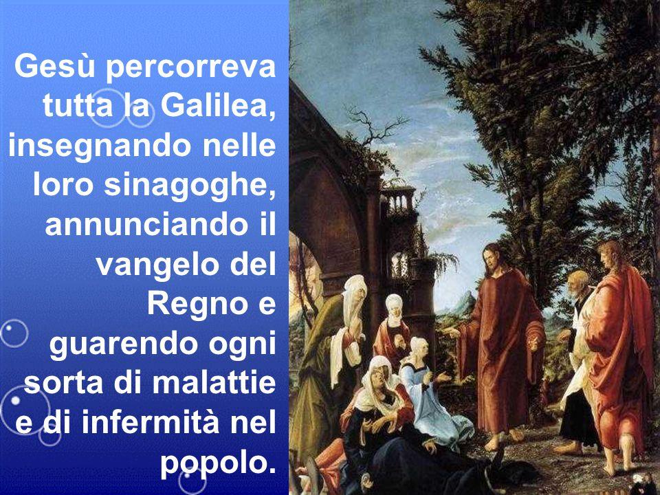 Gesù percorreva tutta la Galilea, insegnando nelle loro sinagoghe, annunciando il vangelo del Regno e guarendo ogni sorta di malattie e di infermità n
