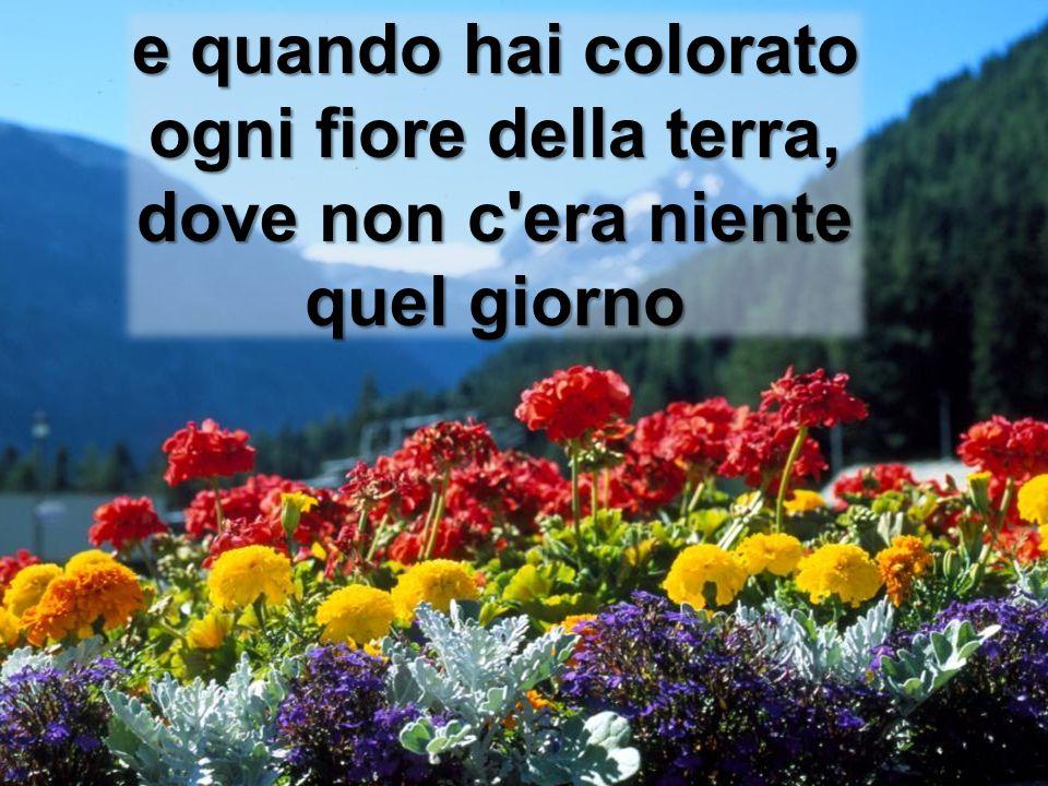 e quando hai colorato ogni fiore della terra, dove non c'era niente quel giorno