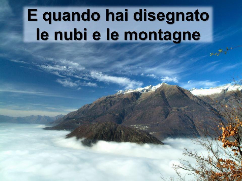 E quando hai disegnato le nubi e le montagne