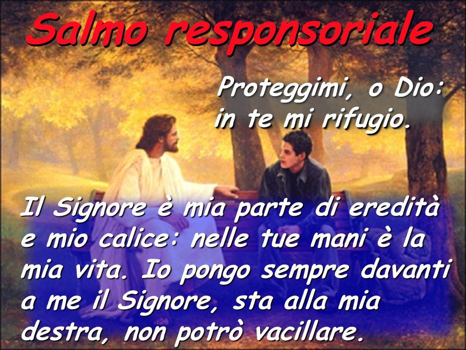 Salmo responsoriale Proteggimi, o Dio: in te mi rifugio. Proteggimi, o Dio: in te mi rifugio. Il Signore è mia parte di eredità e mio calice: nelle tu