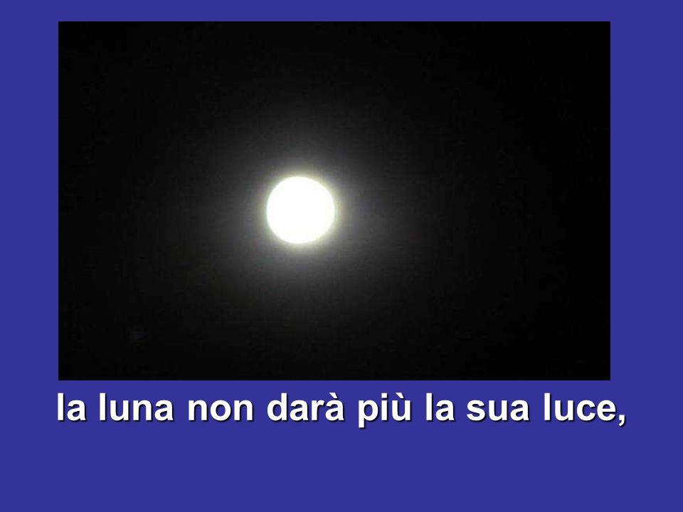 la luna non darà più la sua luce,