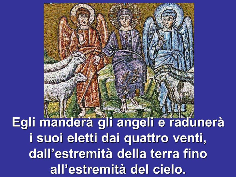 Egli manderà gli angeli e radunerà i suoi eletti dai quattro venti, dall'estremità della terra fino all'estremità del cielo.